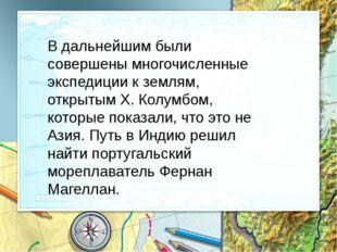В дальнейшим были совершены многочисленные экспедиции к землям, открытым Х. К
