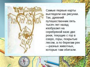 Самые первые карты выглядели как рисунки. Так, древний путешественник пять т