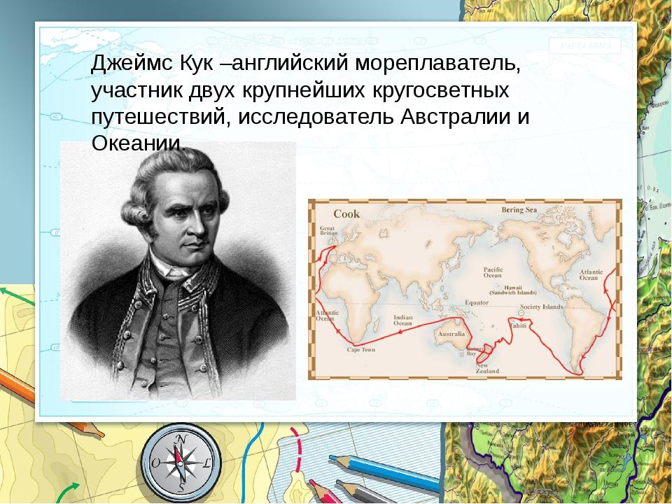 Джеймс Кук –английский мореплаватель, участник двух крупнейших кругосветных п...