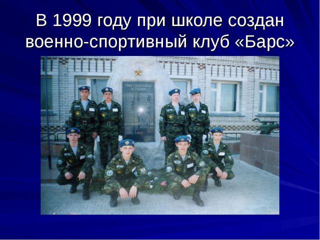 В 1999 году при школе создан военно-спортивный клуб «Барс»