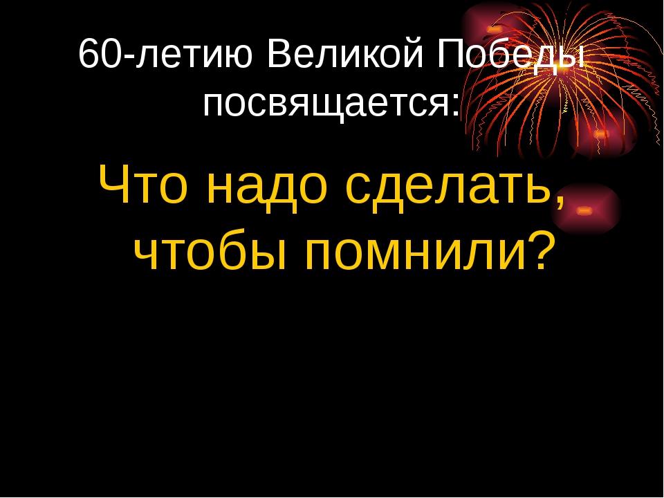 60-летию Великой Победы посвящается: Что надо сделать, чтобы помнили?