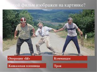 Операция «Ы» Кавказская пленница Коммандос Троя Какой фильм изображен на карт