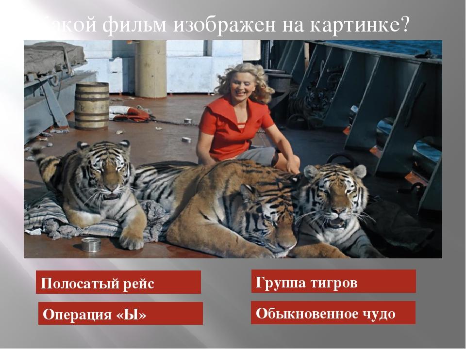 Какой фильм изображен на картинке? Полосатый рейс Операция «Ы» Группа тигров...