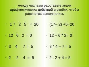 между числами расставьте знаки арифметических действий и скобки, чтобы равенс