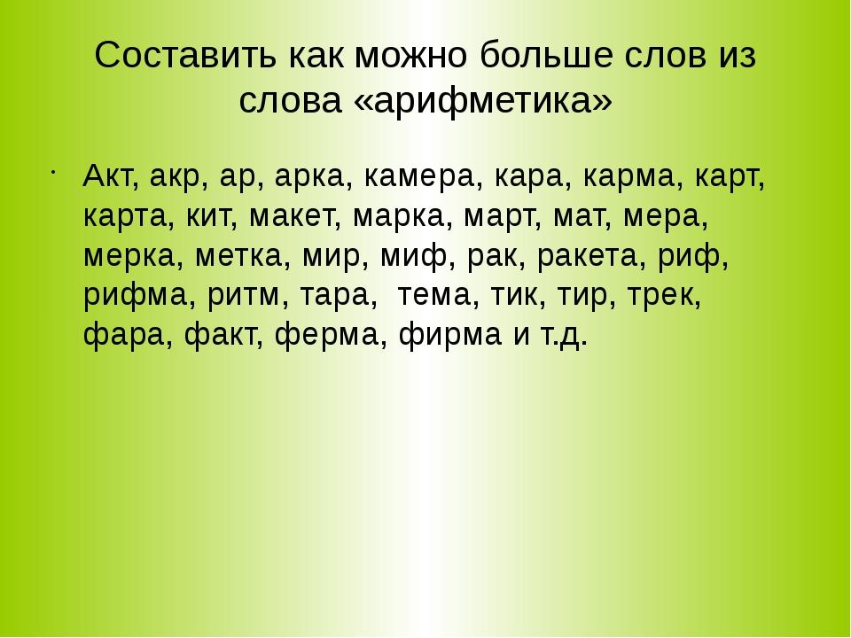 Составить как можно больше слов из слова «арифметика» Акт, акр, ар, арка, кам...