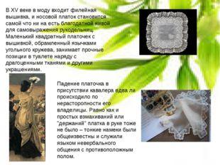 В XV веке в моду входит филейная вышивка, и носовой платок становится самой ч