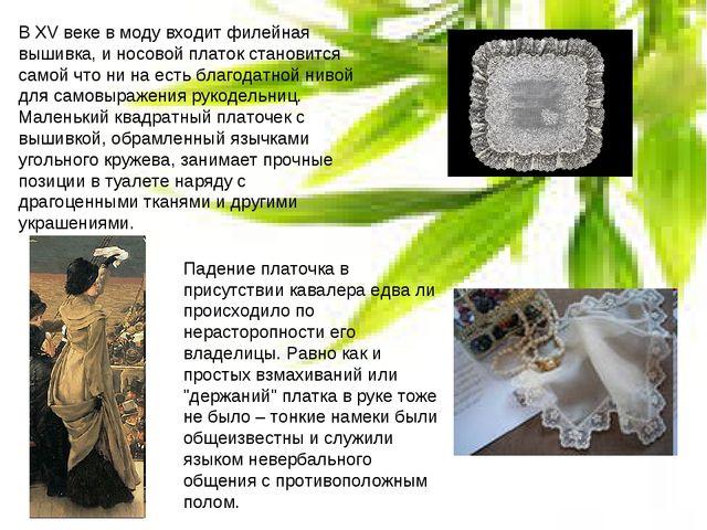 В XV веке в моду входит филейная вышивка, и носовой платок становится самой ч...
