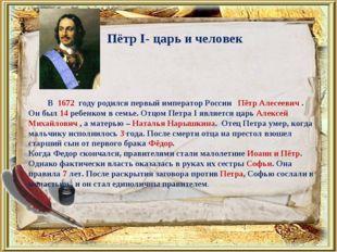 Пётр I- царь и человек В 1672 году родился первый император России Пётр Алесе