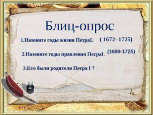 Блиц-опрос 1.Назовите годы жизни ПетраI. ( 1672- 1725) 2.Назовите годы правле