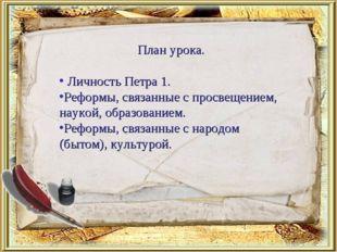 План урока. Личность Петра 1. Реформы, связанные с просвещением, наукой, обра