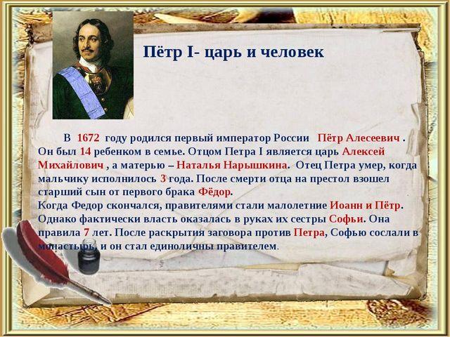 Пётр I- царь и человек В 1672 году родился первый император России Пётр Алесе...