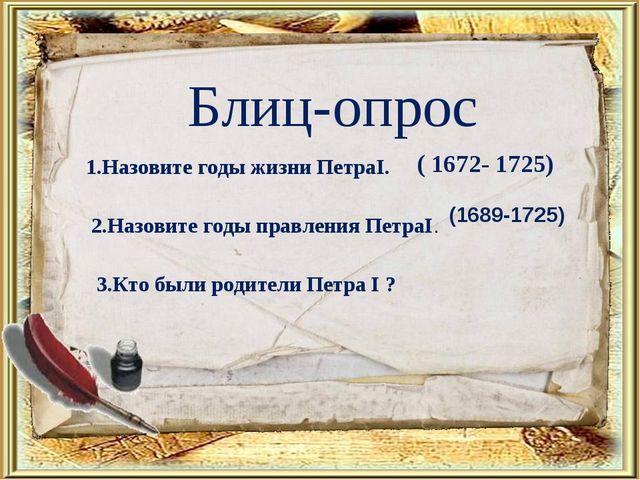 Блиц-опрос 1.Назовите годы жизни ПетраI. ( 1672- 1725) 2.Назовите годы правле...