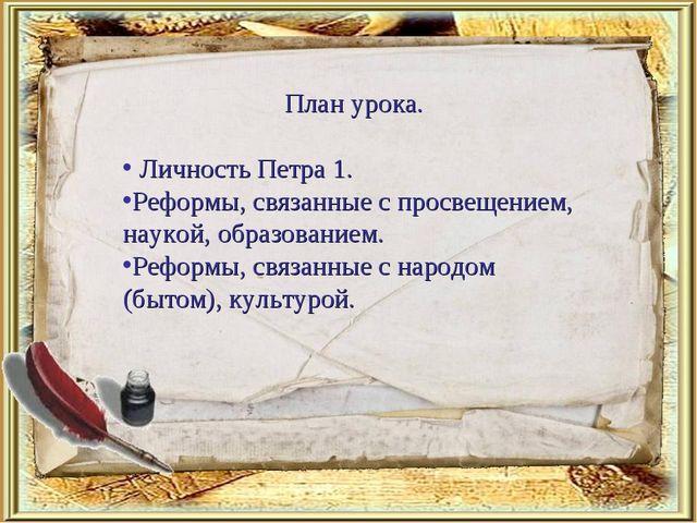 План урока. Личность Петра 1. Реформы, связанные с просвещением, наукой, обра...