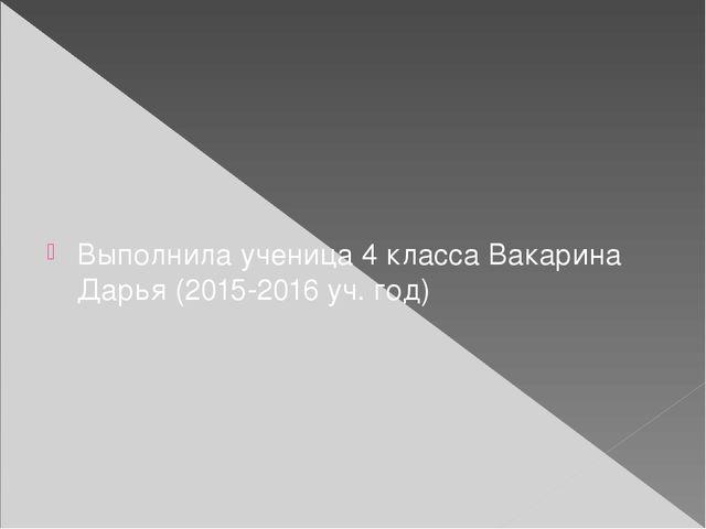 Выполнила ученица 4 класса Вакарина Дарья (2015-2016 уч. год)