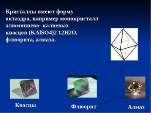 Кристаллы имеют форму октаэдра, например монокристалл алюминиево- калиевых кв