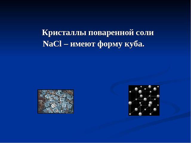 Кристаллы поваренной соли NaCl – имеют форму куба.
