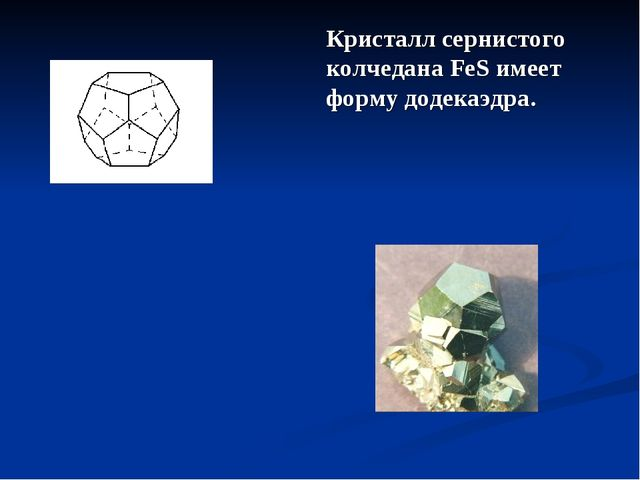 Кристалл сернистого колчедана FeS имеет форму додекаэдра.