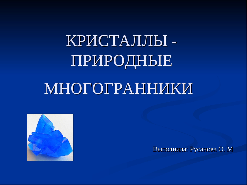 КРИСТАЛЛЫ - ПРИРОДНЫЕ МНОГОГРАННИКИ Выполнила: Русанова О. М