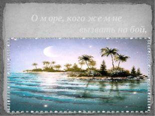 О море, кого же мне вызвать на бой, Изведать воскресшие силы?
