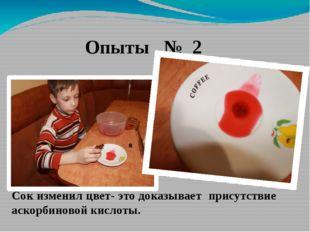 Опыты № 2 Сок изменил цвет- это доказывает присутствие аскорбиновой кислоты.