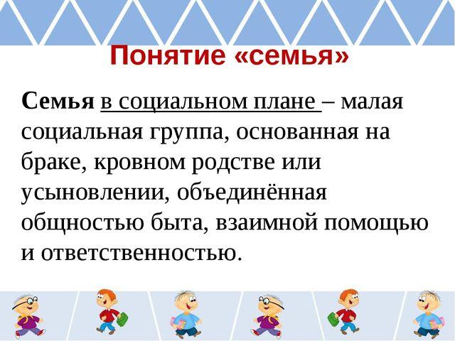 Понятие «семья» Семья в социальном плане – малая социальная группа, основанна...