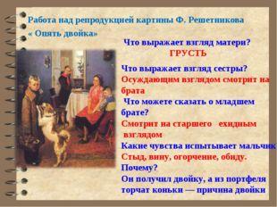 Работа над репродукцией картины Ф. Решетникова « Опять двойка» Что выражает в