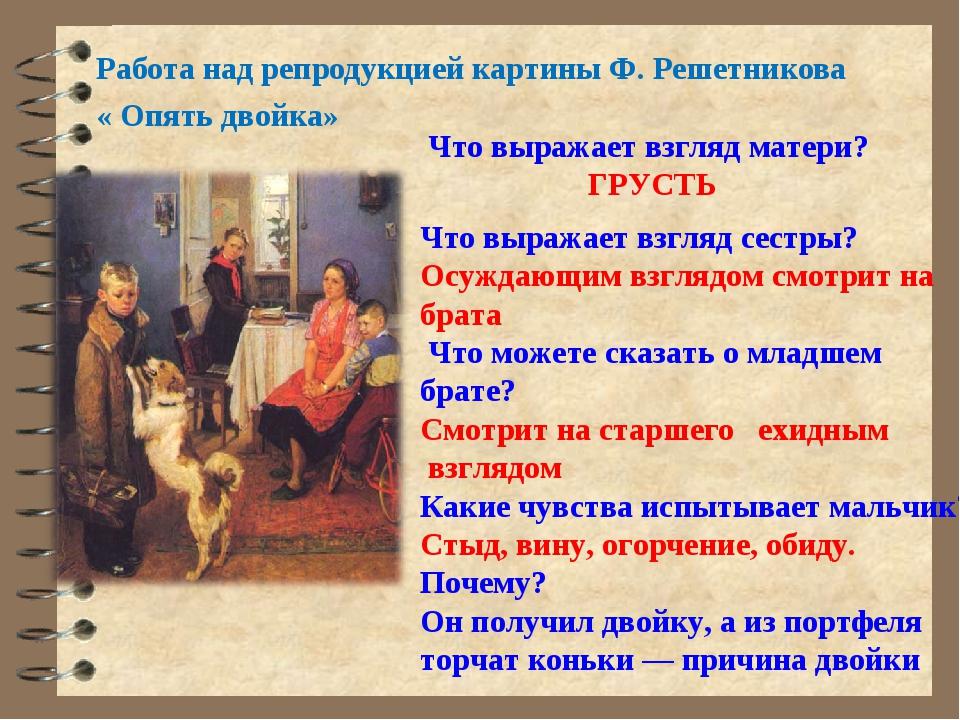 Работа над репродукцией картины Ф. Решетникова « Опять двойка» Что выражает в...