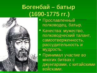 Богенбай – батыр (1690-1775 гг.) Прославленный полководец, батыр. Качества: м