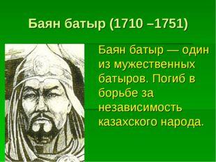 Баян батыр (1710 –1751) Баян батыр — один из мужественных батыров. Погиб в бо