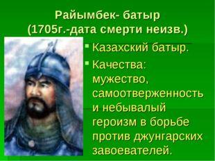 Райымбек- батыр (1705г.-дата смерти неизв.) Казахский батыр. Качества: мужест