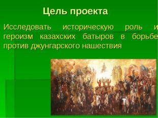 Цель проекта Исследовать историческую роль и героизм казахских батыров в борь