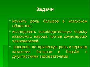 Задачи изучить роль батыров в казахском обществе; исследовать освободительную