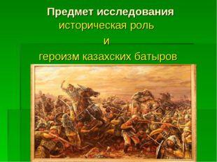 Предмет исследования историческая роль и героизм казахских батыров