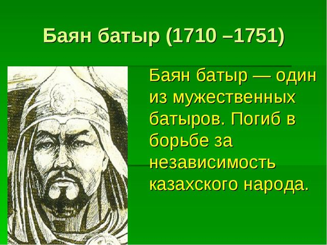 Баян батыр (1710 –1751) Баян батыр — один из мужественных батыров. Погиб в бо...