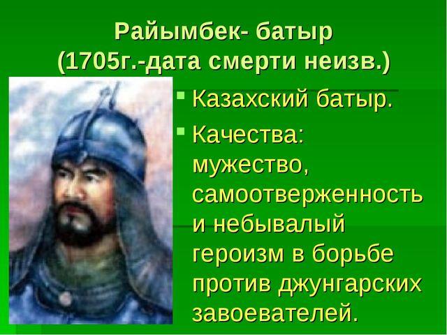 Райымбек- батыр (1705г.-дата смерти неизв.) Казахский батыр. Качества: мужест...