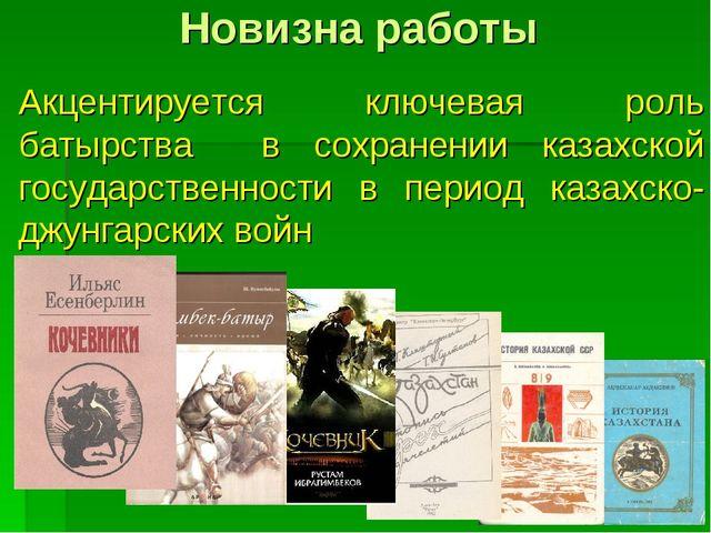 Новизна работы Акцентируется ключевая роль батырства в сохранении казахской г...