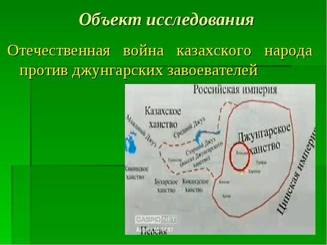 Объект исследования Отечественная война казахского народа против джунгарских...