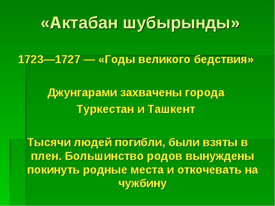 «Актабан шубырынды» 1723—1727 — «Годы великого бедствия» Джунгарами захвачены...