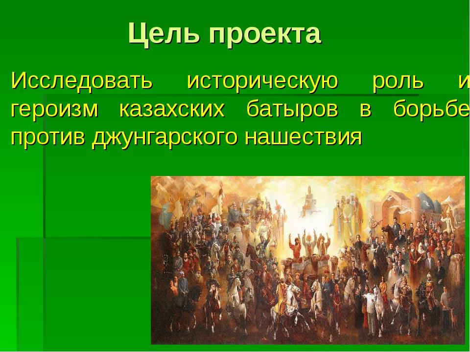 Цель проекта Исследовать историческую роль и героизм казахских батыров в борь...