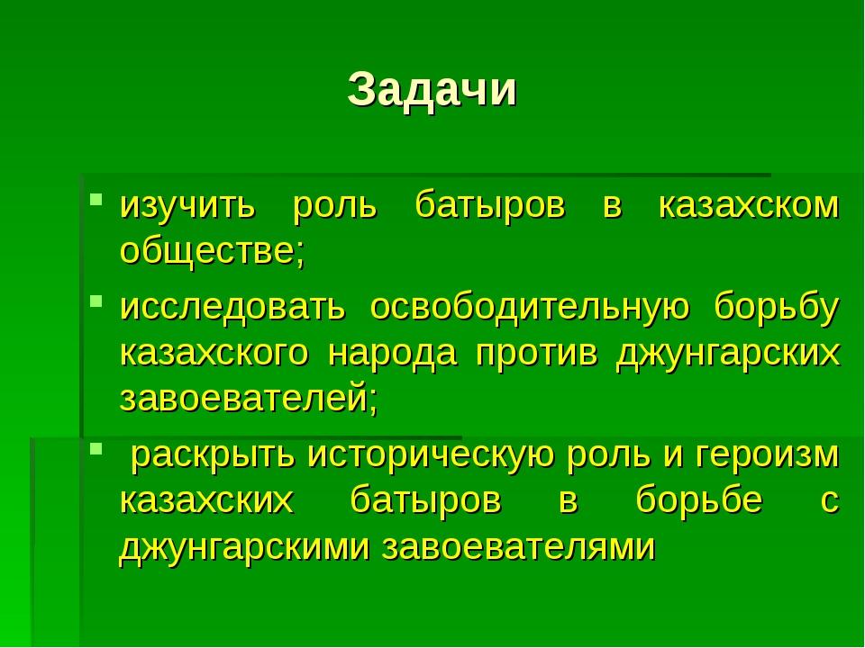 Задачи изучить роль батыров в казахском обществе; исследовать освободительную...