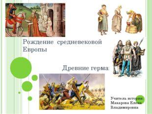 Рождение средневековой Европы Древние германцы Учитель истории: Макарова Елен