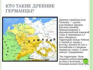 КТО ТАКИЕ ДРЕВНИЕ ГЕРМАНЦЫ? Древние герма́нцы (лат. Germani) — группа родстве