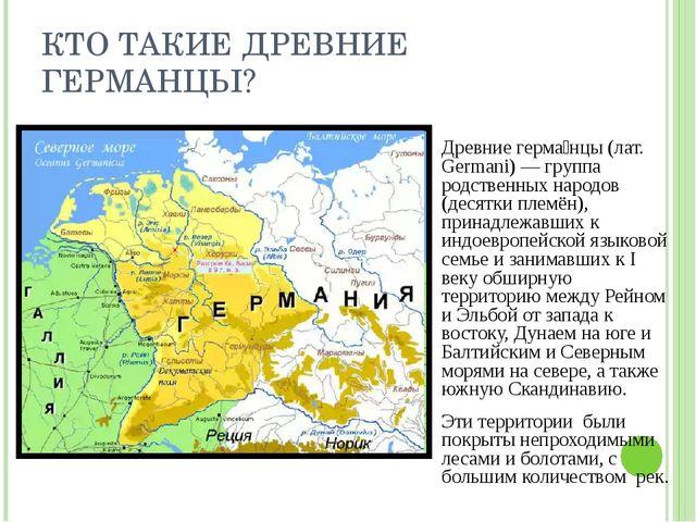 КТО ТАКИЕ ДРЕВНИЕ ГЕРМАНЦЫ? Древние герма́нцы (лат. Germani) — группа родстве...