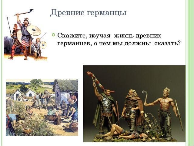 Древние германцы Скажите, изучая жизнь древних германцев, о чем мы должны ска...