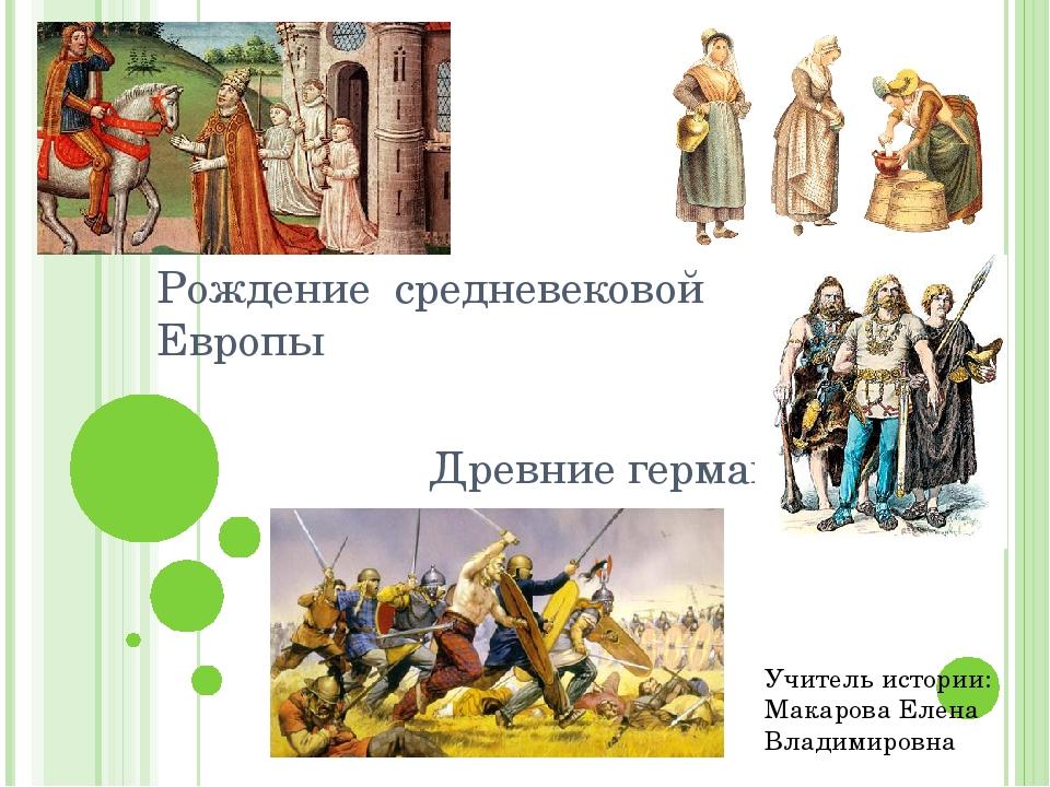 Рождение средневековой Европы Древние германцы Учитель истории: Макарова Елен...