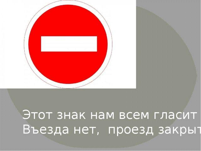 Этот знак нам всем гласит Въезда нет, проезд закрыт!