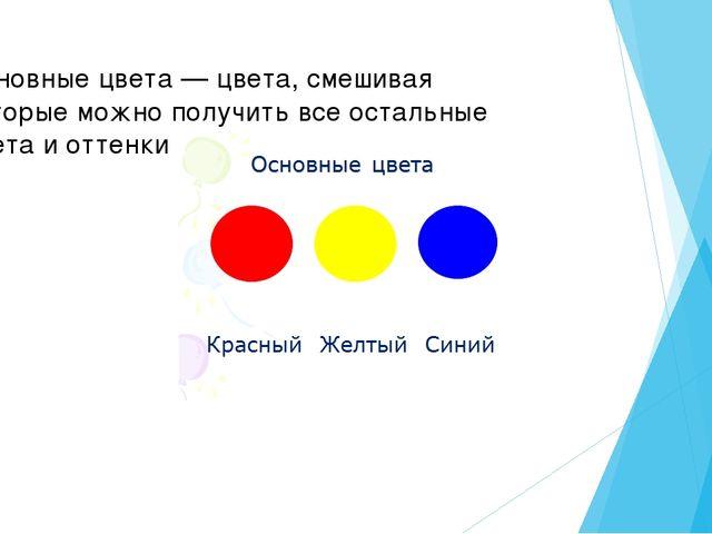 Основные цвета — цвета, смешивая которые можно получить все остальные цвета и...
