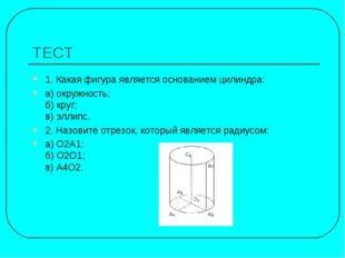 ТЕСТ 1. Какая фигура является основанием цилиндра: а) окружность; б) круг; в)