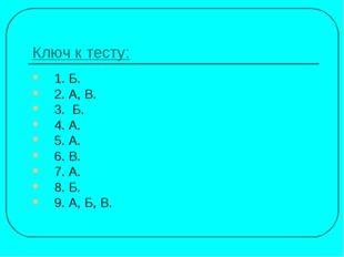 Ключ к тесту: 1. Б. 2. А, В. 3. Б. 4. А. 5. А. 6. В. 7. А. 8. Б. 9. А, Б, В.