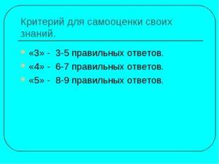 Критерий для самооценки своих знаний. «3» - 3-5 правильных ответов. «4» - 6-7